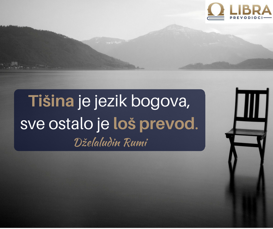 """Tišina je jezik bogova, sve ostalo je loš prevod."" Dželaludin Rumi"