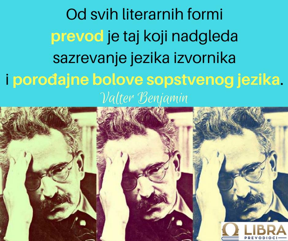 """""""Od svih literarnih formi prevod je taj koji nadgleda sazrevanje jezika izvornika i porođajne bolove sopstvenog jezika"""" Valter Benjamin"""